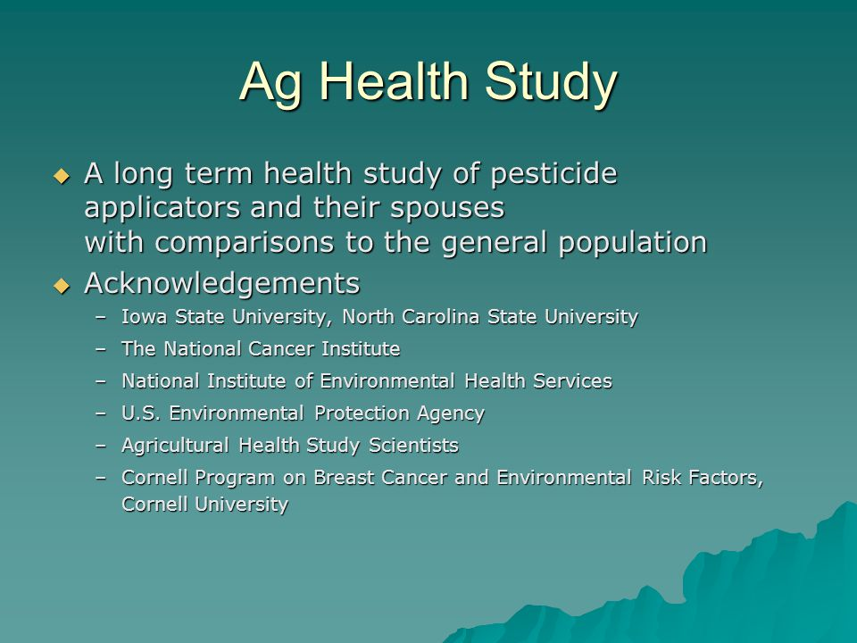 Ag Health Study A long term health study of pesticide applicators and their spouses with comparisons to the general population A long term health study of pesticide applicators and their spouses with comparisons to the general population Acknowledgements Acknowledgements –Iowa State University, North Carolina State University –The National Cancer Institute –National Institute of Environmental Health Services –U.S.