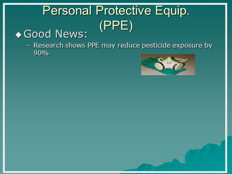 Personal Protective Equip. (PPE) Good News: Good News: –Research shows PPE may reduce pesticide exposure by 90%