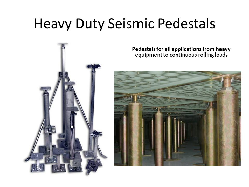 Heavy Duty Seismic Pedestals Pedestals for all applications from heavy equipment to continuous rolling loads