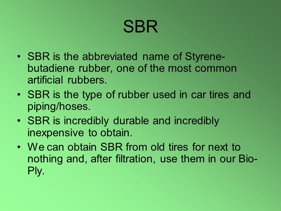 SBR SBR is the abbreviated name of Styrene- butadiene rubber, one of the most common artificial rubbers.