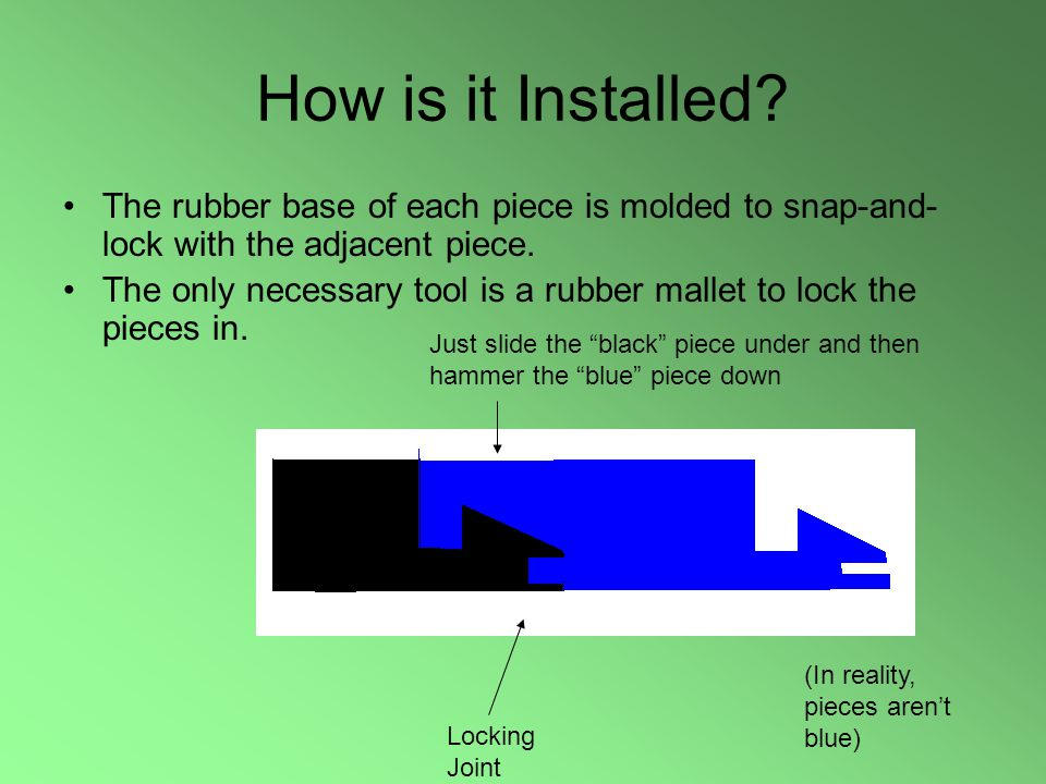 How is it Installed? The rubber base of each piece is molded to snap-and- lock with the adjacent piece. The only necessary tool is a rubber mallet to
