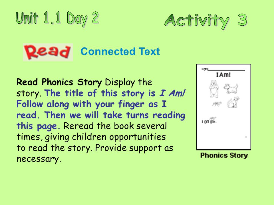 Connected Text Read Phonics Story Display the story. The title of this story is I Am! Follow along with your finger as I read. Then we will take turns