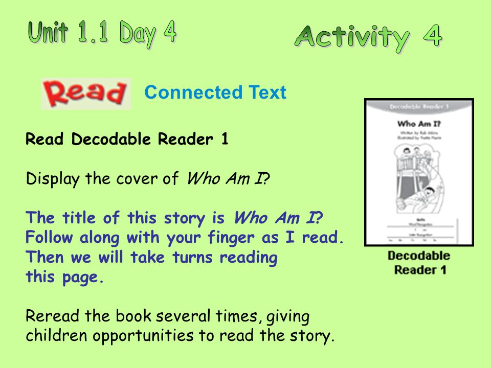 Connected Text Read Decodable Reader 1 Display the cover of Who Am I? The title of this story is Who Am I? Follow along with your finger as I read. Th