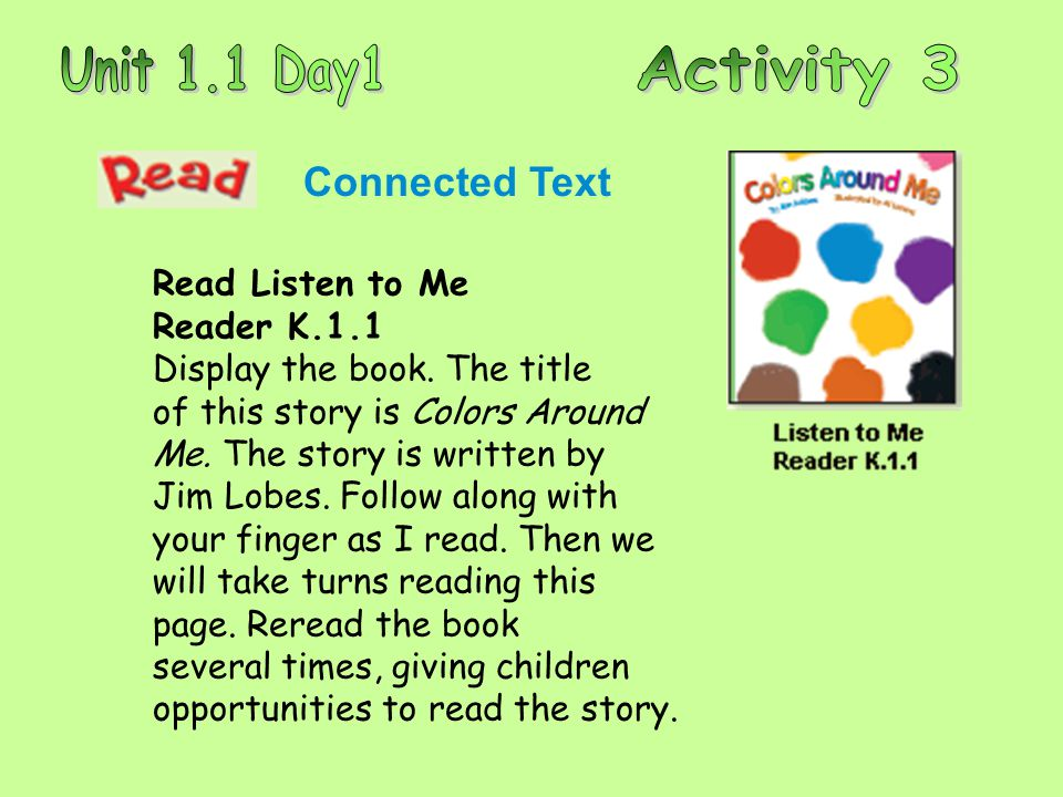 Connected Text Read Listen to Me Reader K.1.1 Display the book. The title of this story is Colors Around Me. The story is written by Jim Lobes. Follow