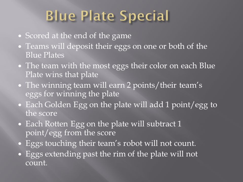 Scored at the end of the game Teams will deposit their eggs on one or both of the Blue Plates The team with the most eggs their color on each Blue Plate wins that plate The winning team will earn 2 points/their teams eggs for winning the plate Each Golden Egg on the plate will add 1 point/egg to the score Each Rotten Egg on the plate will subtract 1 point/egg from the score Eggs touching their teams robot will not count.