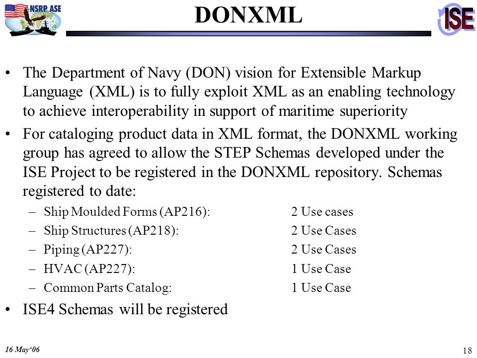 16 May06 18 DONXML The Department of Navy (DON) vision for Extensible Markup Language (XML) is to fully exploit XML as an enabling technology to achieve interoperability in support of maritime superiority For cataloging product data in XML format, the DONXML working group has agreed to allow the STEP Schemas developed under the ISE Project to be registered in the DONXML repository.