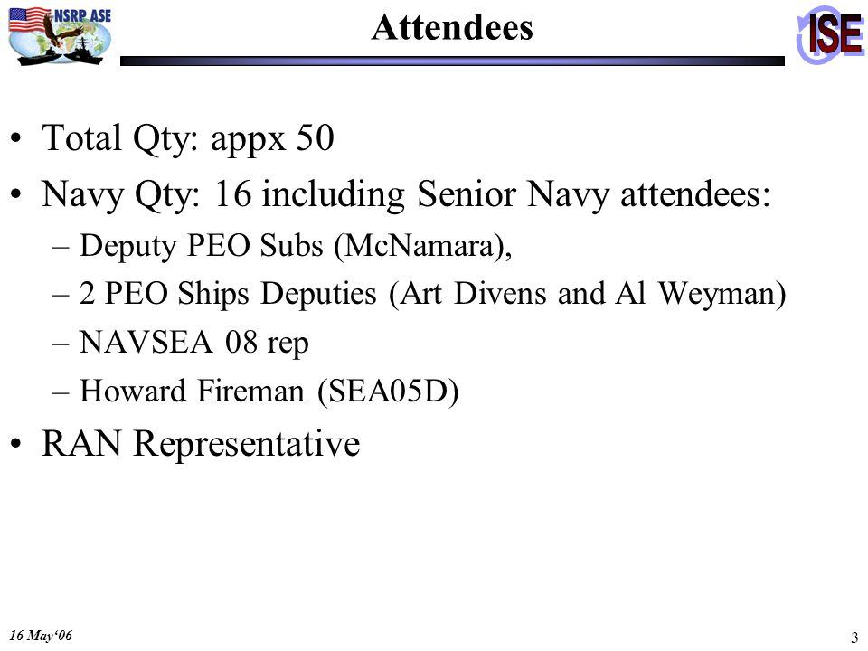 16 May06 3 Attendees Total Qty: appx 50 Navy Qty: 16 including Senior Navy attendees: –Deputy PEO Subs (McNamara), –2 PEO Ships Deputies (Art Divens a