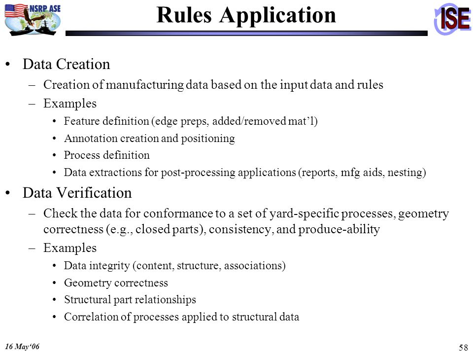 16 May06 58 Rules Application Data Creation –Creation of manufacturing data based on the input data and rules –Examples Feature definition (edge preps