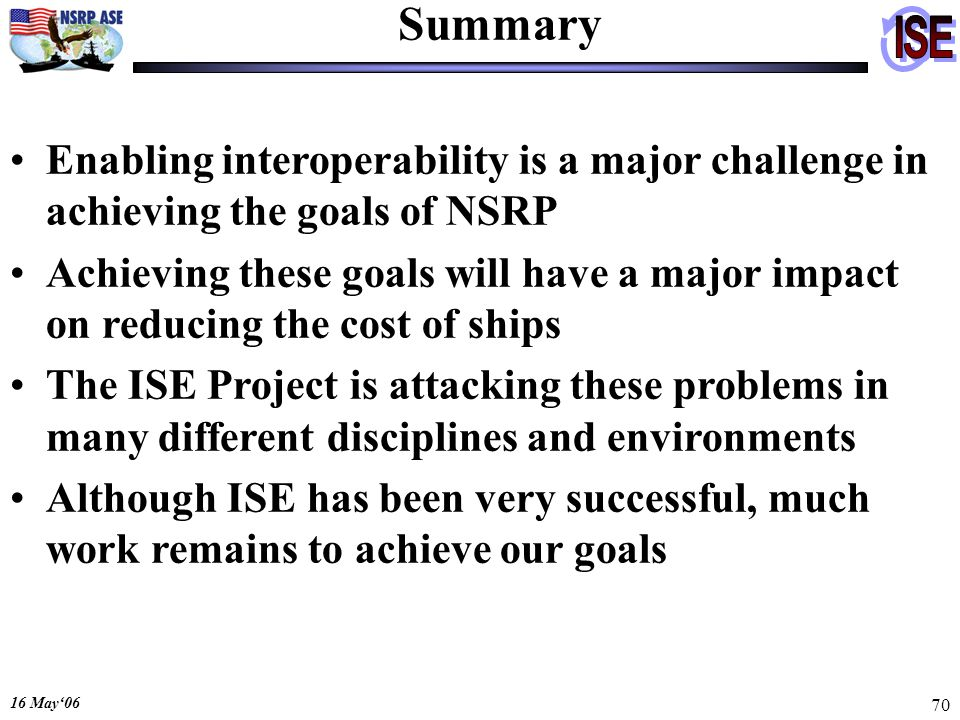 16 May06 70 Summary Enabling interoperability is a major challenge in achieving the goals of NSRP Achieving these goals will have a major impact on re