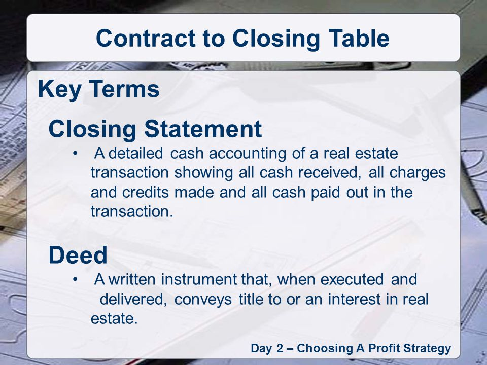 Day 2 – Choosing A Profit Strategy Contract to Closing Table Key Terms Closing Statement A detailed cash accounting of a real estate transaction showing all cash received, all charges and credits made and all cash paid out in the transaction.
