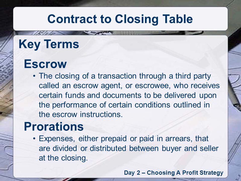 Day 2 – Choosing A Profit Strategy Contract to Closing Table Key Terms Escrow The closing of a transaction through a third party called an escrow agent, or escrowee, who receives certain funds and documents to be delivered upon the performance of certain conditions outlined in the escrow instructions.