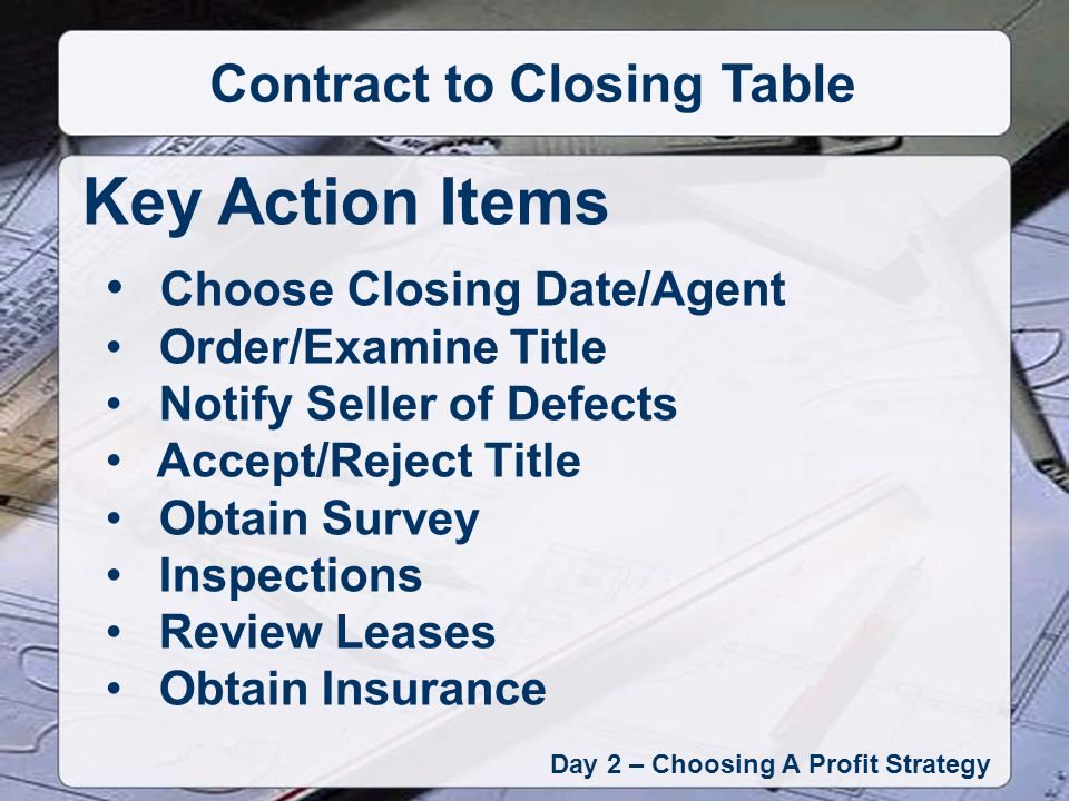 Day 2 – Choosing A Profit Strategy Contract to Closing Table Key Action Items Choose Closing Date/Agent Order/Examine Title Notify Seller of Defects Accept/Reject Title Obtain Survey Inspections Review Leases Obtain Insurance
