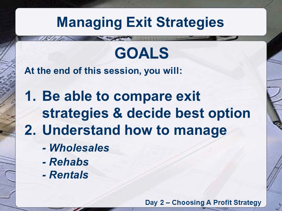 At the end of this session, you will: 1.Be able to compare exit strategies & decide best option 2.Understand how to manage - Wholesales - Rehabs - Rentals GOALS Day 2 – Choosing A Profit Strategy Managing Exit Strategies