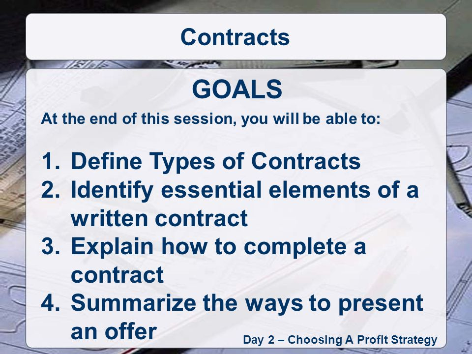 Types of Contracts Day 2 – Choosing A Profit Strategy Contracts Purchase & Sale – Standard Contract Installment Contract – Title does not pass until conditions are met Option Contract – Set for a fixed period, consideration, specified price Listing Agreement – Between seller and broker