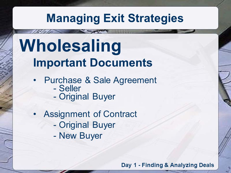 Wholesaling Day 1 - Finding & Analyzing Deals Managing Exit Strategies Important Documents Purchase & Sale Agreement - Seller - Original Buyer Assignment of Contract - Original Buyer - New Buyer