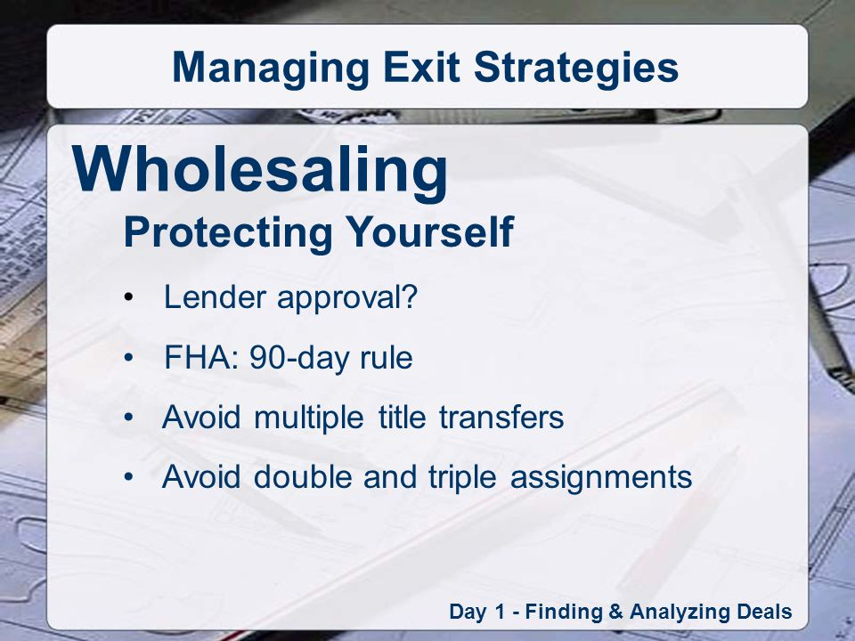 Wholesaling Day 1 - Finding & Analyzing Deals Managing Exit Strategies Protecting Yourself Lender approval.