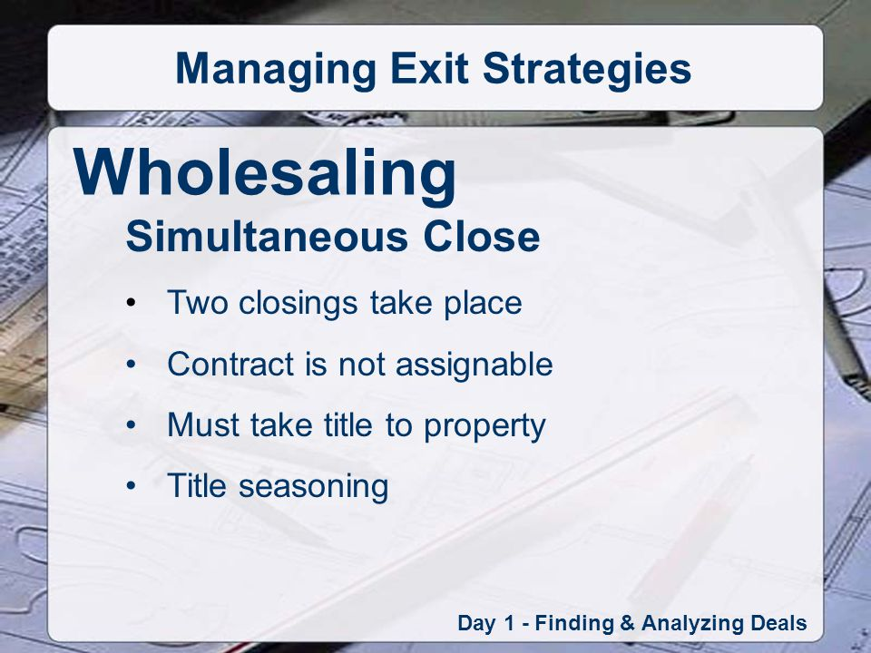 Wholesaling Day 1 - Finding & Analyzing Deals Managing Exit Strategies Simultaneous Close Two closings take place Contract is not assignable Must take title to property Title seasoning