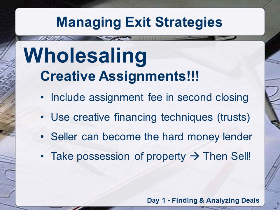 Wholesaling Day 1 - Finding & Analyzing Deals Managing Exit Strategies Creative Assignments!!.