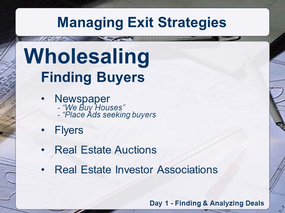 Wholesaling Day 1 - Finding & Analyzing Deals Managing Exit Strategies Finding Buyers Newspaper - We Buy Houses - Place Ads seeking buyers Flyers Real Estate Auctions Real Estate Investor Associations