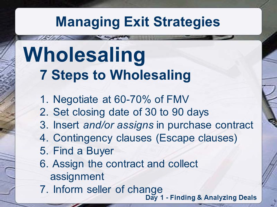 Wholesaling Day 1 - Finding & Analyzing Deals Managing Exit Strategies 7 Steps to Wholesaling 1.