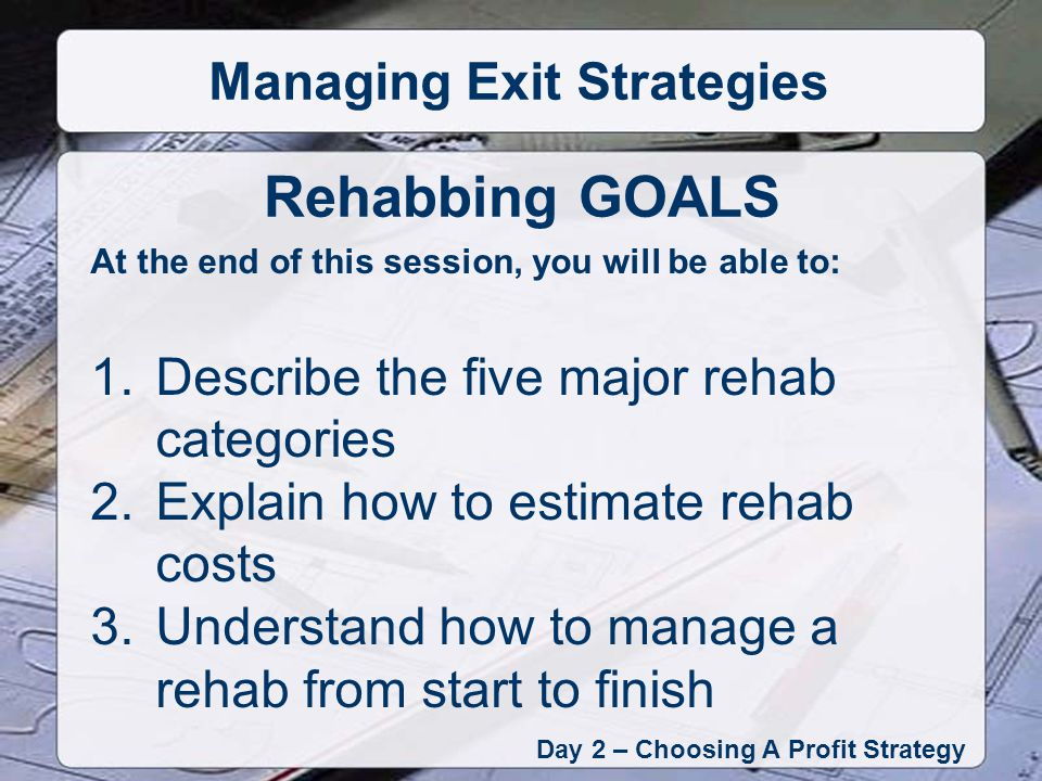 At the end of this session, you will be able to: 1.Describe the five major rehab categories 2.Explain how to estimate rehab costs 3.Understand how to manage a rehab from start to finish Rehabbing GOALS Day 2 – Choosing A Profit Strategy Managing Exit Strategies
