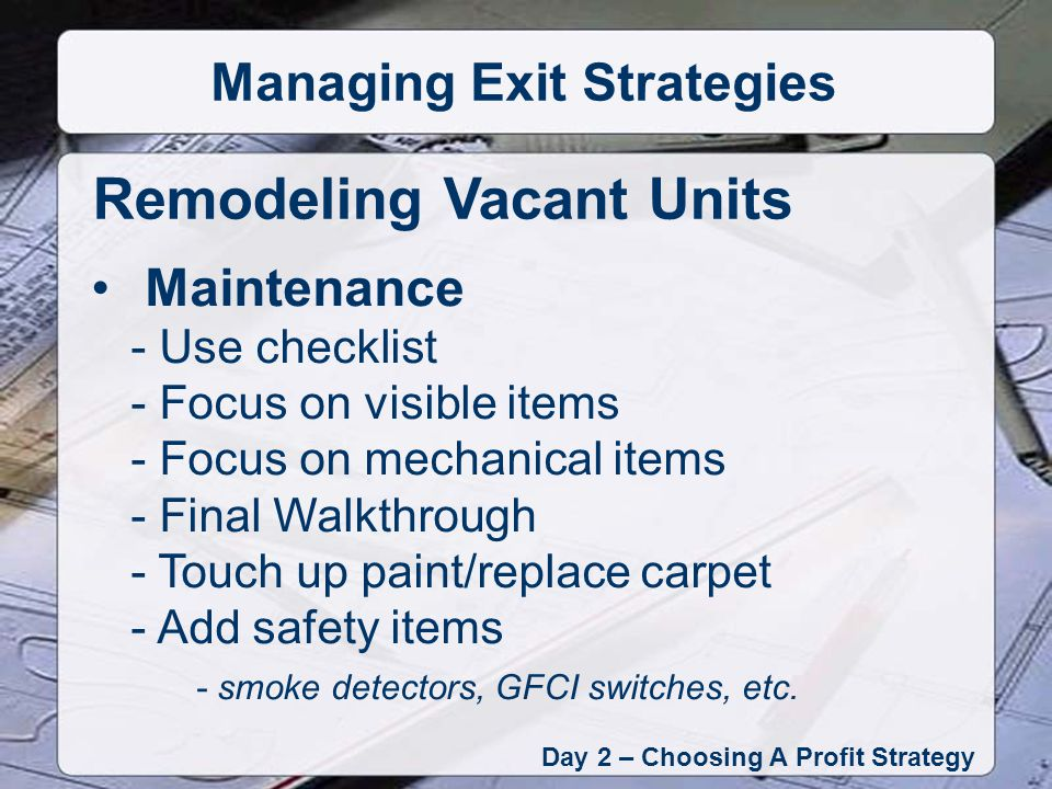 Day 2 – Choosing A Profit Strategy Managing Exit Strategies Maintenance - Use checklist - Focus on visible items - Focus on mechanical items - Final Walkthrough - Touch up paint/replace carpet - Add safety items - smoke detectors, GFCI switches, etc.