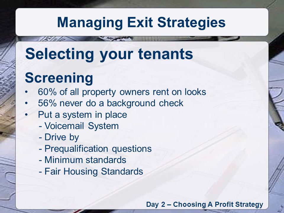 Day 2 – Choosing A Profit Strategy Managing Exit Strategies Screening 60% of all property owners rent on looks 56% never do a background check Put a system in place - Voicemail System - Drive by - Prequalification questions - Minimum standards - Fair Housing Standards Selecting your tenants