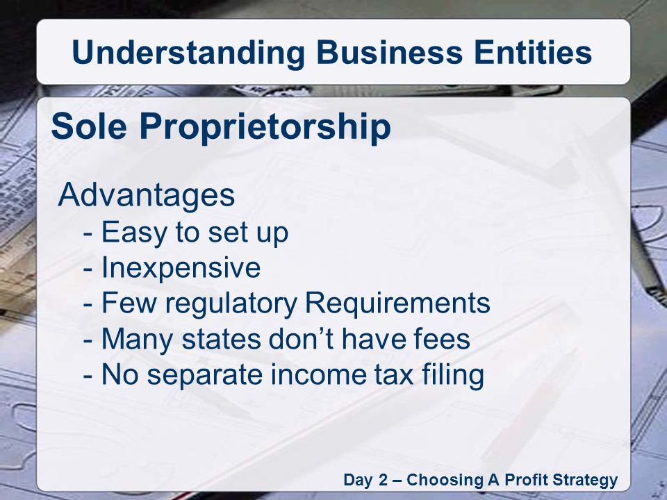Advantages - Easy to set up - Inexpensive - Few regulatory Requirements - Many states dont have fees - No separate income tax filing Sole Proprietorship Day 2 – Choosing A Profit Strategy Understanding Business Entities
