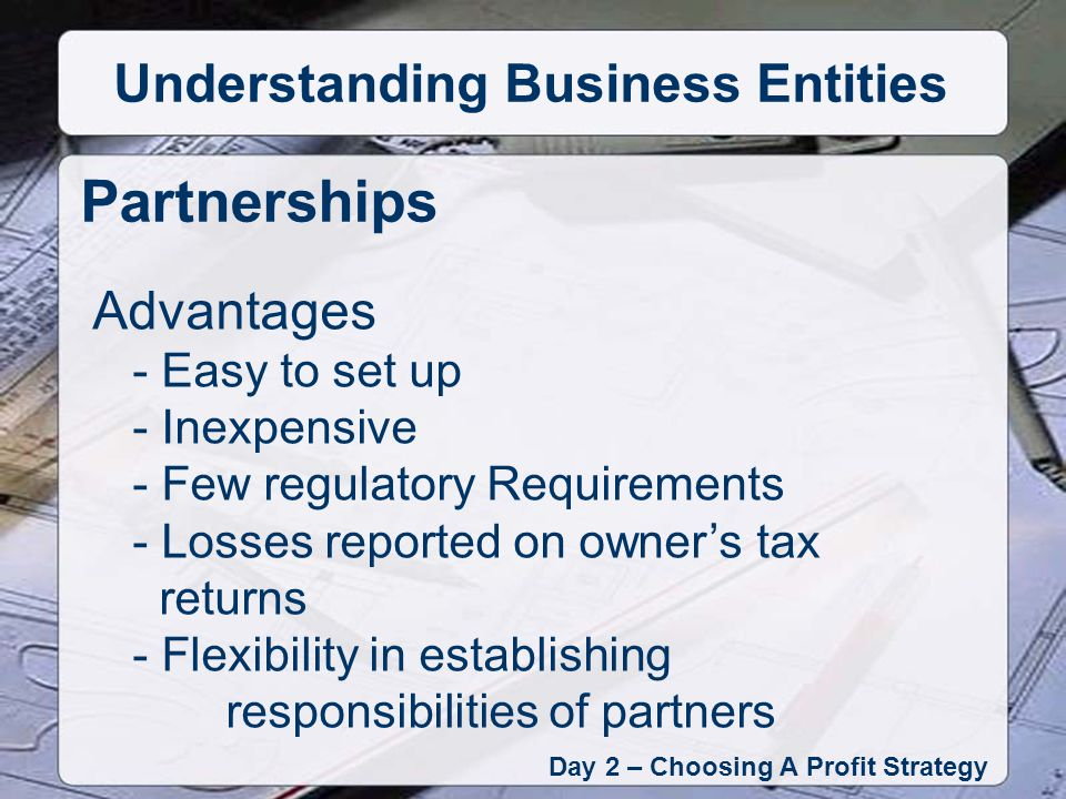 Advantages - Easy to set up - Inexpensive - Few regulatory Requirements - Losses reported on owners tax returns - Flexibility in establishing responsibilities of partners Partnerships Day 2 – Choosing A Profit Strategy Understanding Business Entities