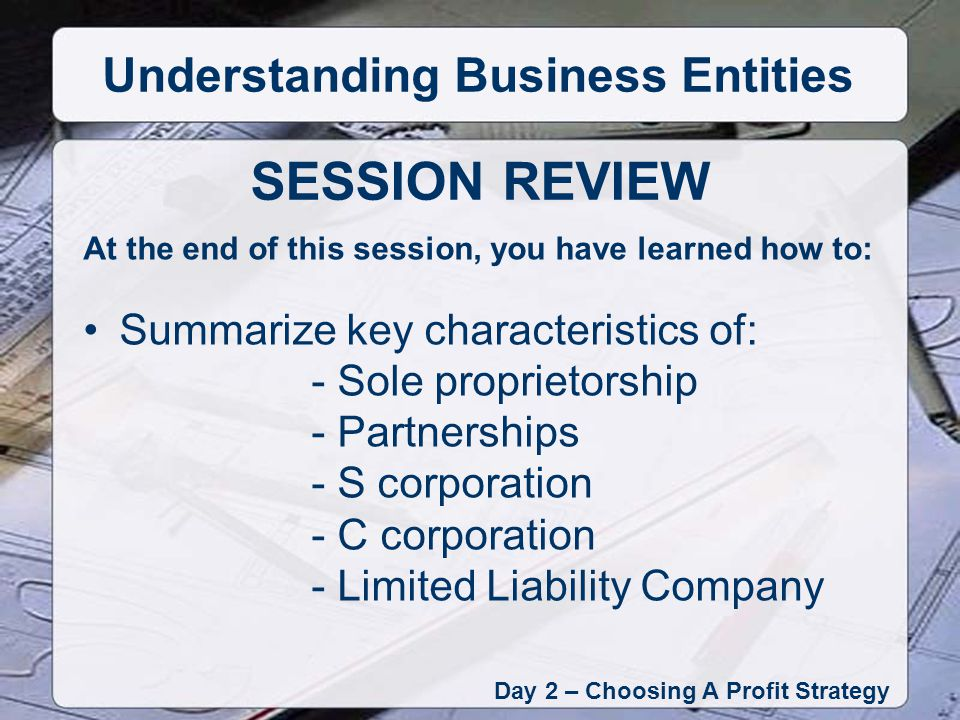 At the end of this session, you have learned how to: Summarize key characteristics of: - Sole proprietorship - Partnerships - S corporation - C corporation - Limited Liability Company Day 2 – Choosing A Profit Strategy Understanding Business Entities SESSION REVIEW