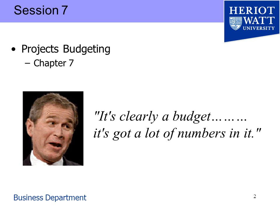 Business Department 2 Session 7 Projects Budgeting –Chapter 7 It s clearly a budget……… it s got a lot of numbers in it.