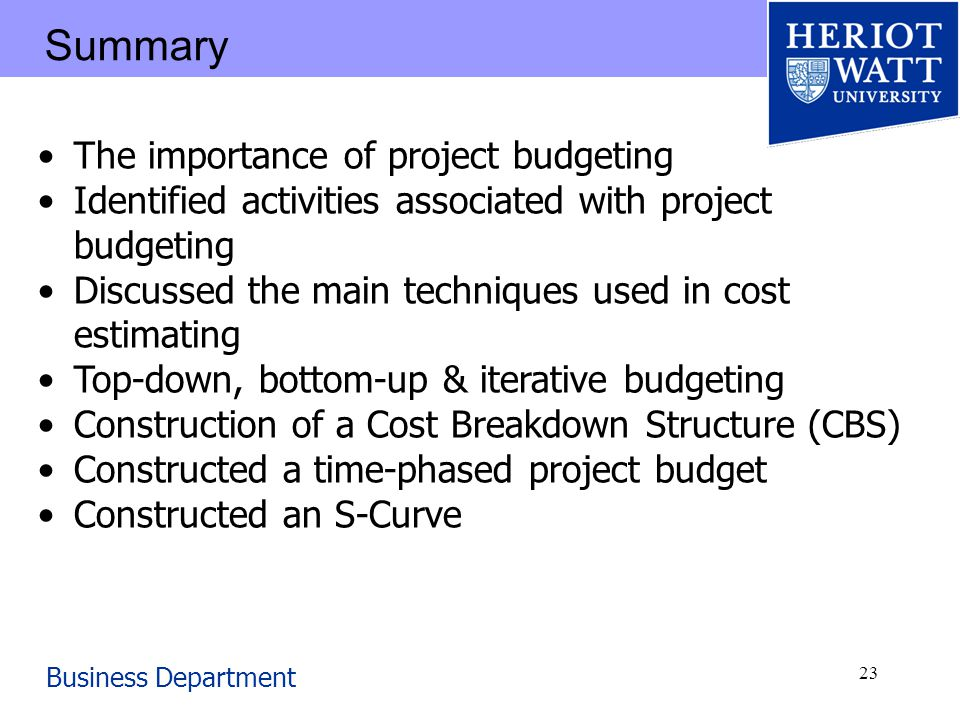 Business Department 23 Summary The importance of project budgeting Identified activities associated with project budgeting Discussed the main techniques used in cost estimating Top-down, bottom-up & iterative budgeting Construction of a Cost Breakdown Structure (CBS) Constructed a time-phased project budget Constructed an S-Curve