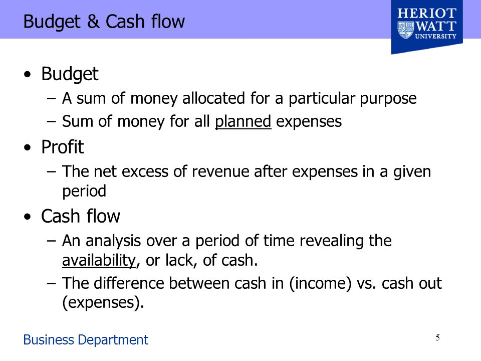 Business Department 5 Budget & Cash flow Budget –A sum of money allocated for a particular purpose –Sum of money for all planned expenses Profit –The net excess of revenue after expenses in a given period Cash flow –An analysis over a period of time revealing the availability, or lack, of cash.