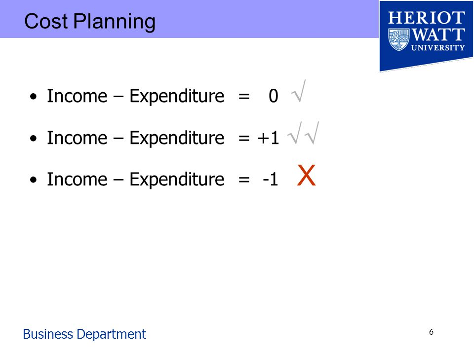 Business Department 6 Cost Planning Income – Expenditure = 0 Income – Expenditure = +1 Income – Expenditure = -1 X