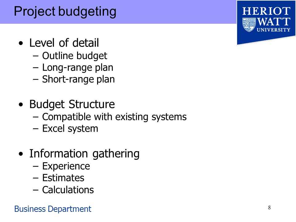 Business Department 8 Project budgeting Level of detail –Outline budget –Long-range plan –Short-range plan Budget Structure –Compatible with existing systems –Excel system Information gathering –Experience –Estimates –Calculations