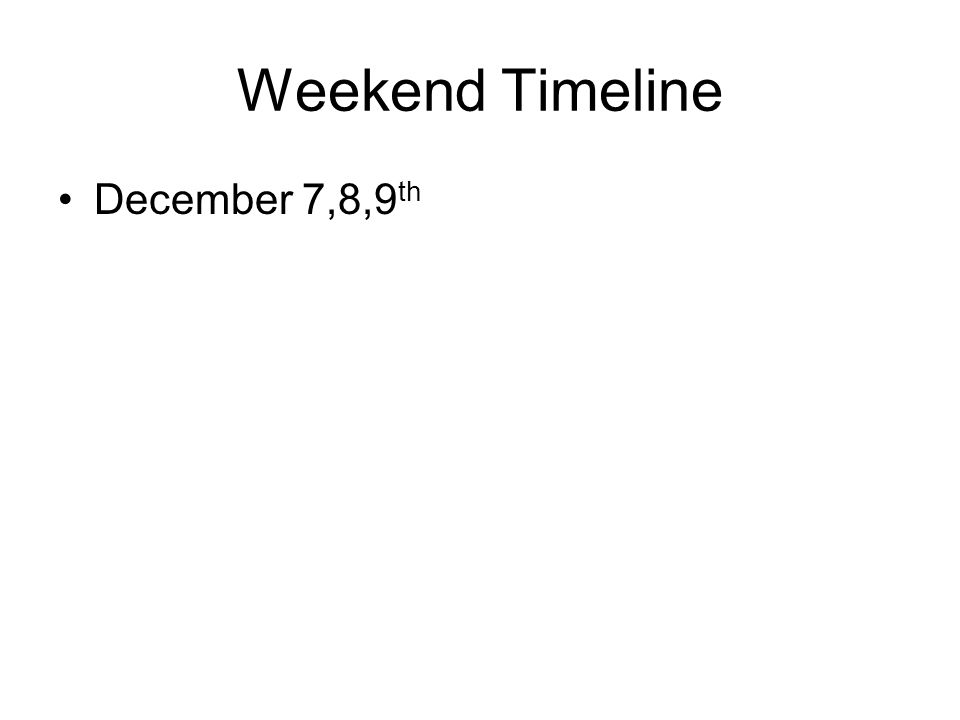 Weekend Timeline December 7,8,9 th