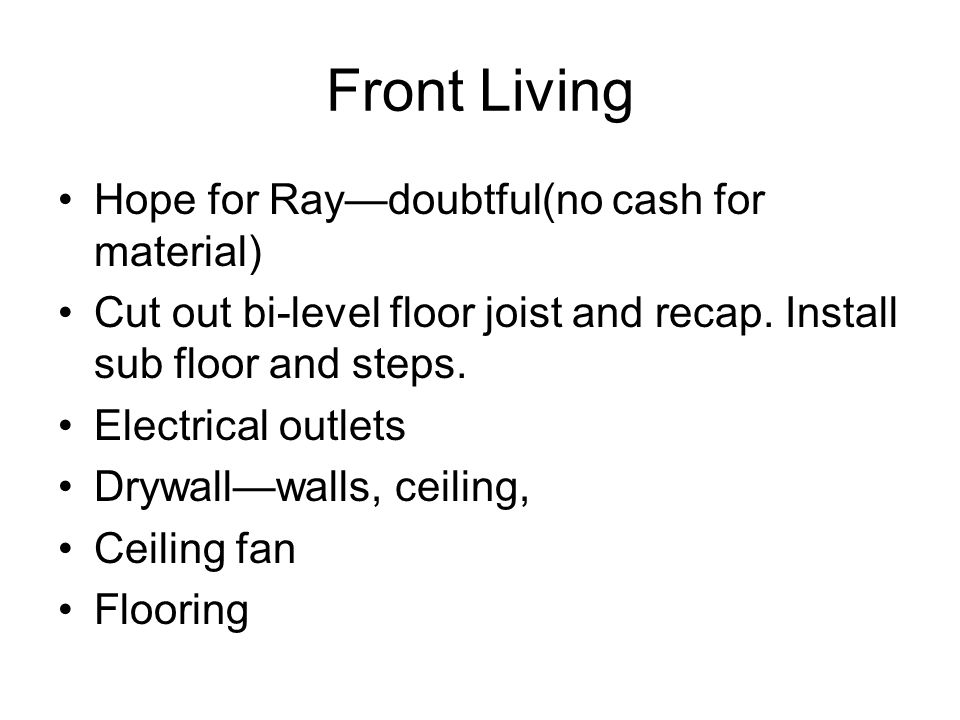 Front Living Hope for Raydoubtful(no cash for material) Cut out bi-level floor joist and recap. Install sub floor and steps. Electrical outlets Drywal