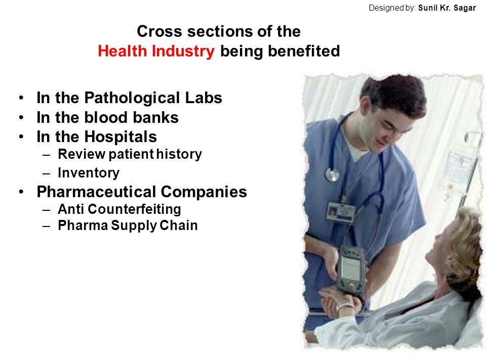 Cross sections of the Health Industry being benefited In the Pathological Labs In the blood banks In the Hospitals –Review patient history –Inventory