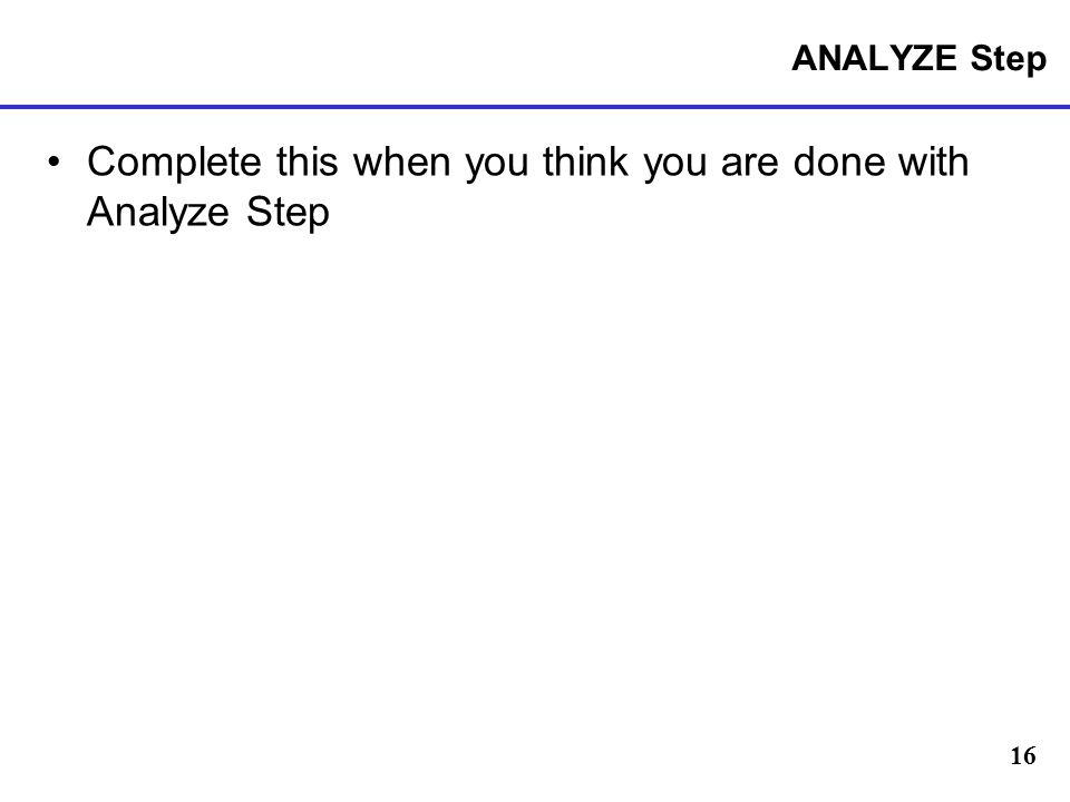 16 ANALYZE Step Complete this when you think you are done with Analyze Step
