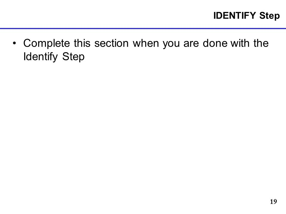 19 IDENTIFY Step Complete this section when you are done with the Identify Step