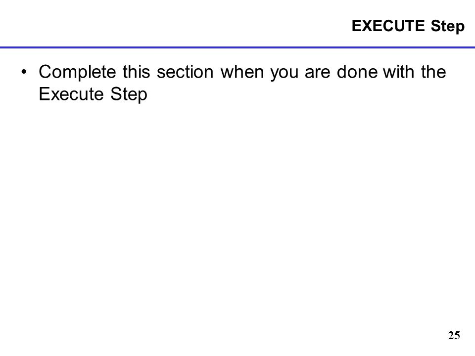 25 EXECUTE Step Complete this section when you are done with the Execute Step