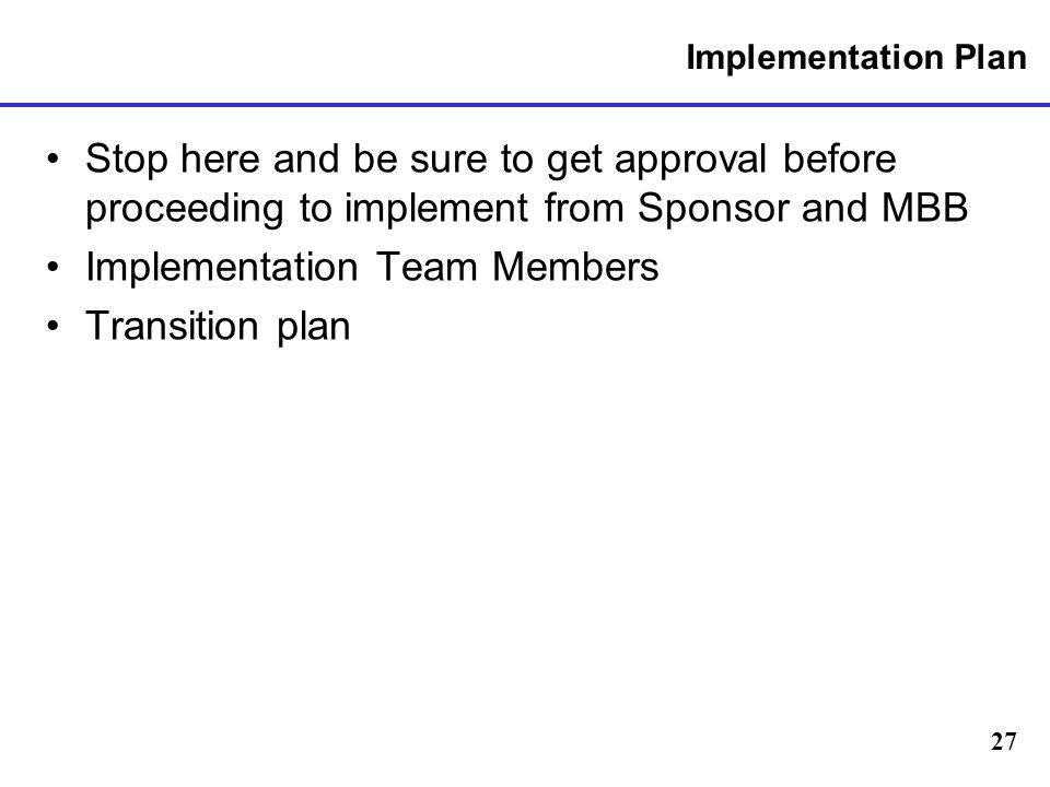 27 Implementation Plan Stop here and be sure to get approval before proceeding to implement from Sponsor and MBB Implementation Team Members Transition plan