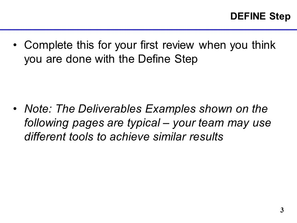 3 DEFINE Step Complete this for your first review when you think you are done with the Define Step Note: The Deliverables Examples shown on the following pages are typical – your team may use different tools to achieve similar results