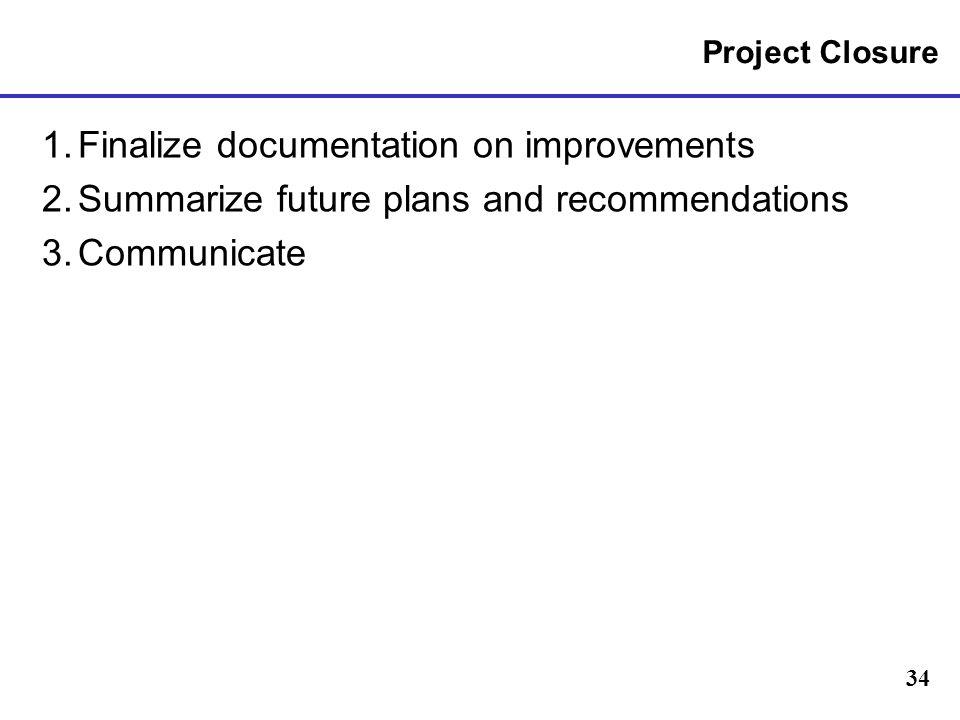 34 Project Closure 1.Finalize documentation on improvements 2.Summarize future plans and recommendations 3.Communicate