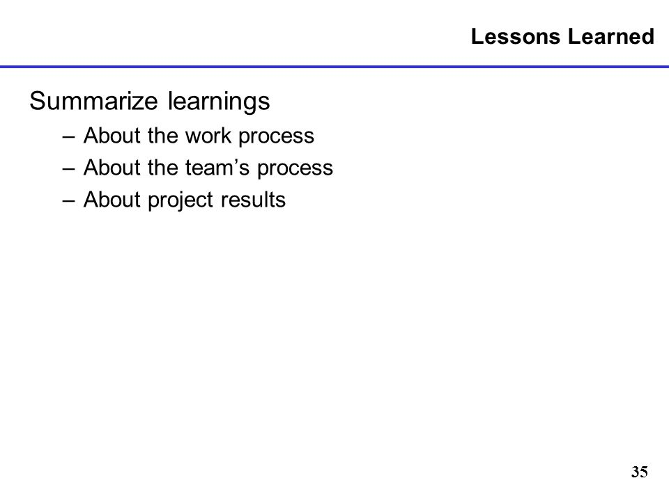35 Lessons Learned Summarize learnings –About the work process –About the teams process –About project results