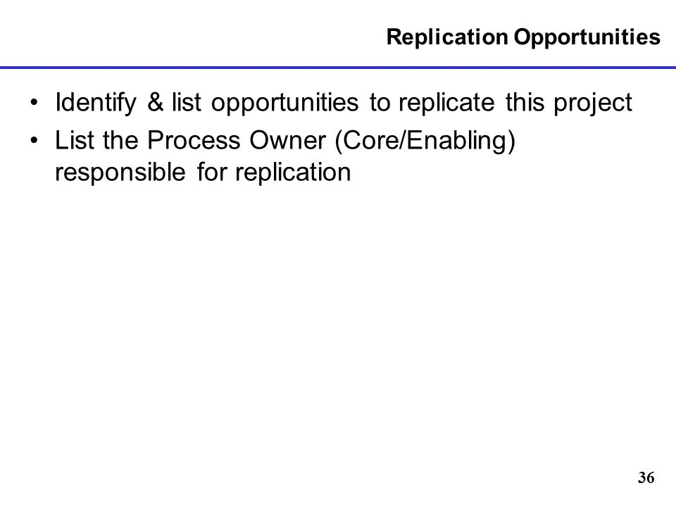 36 Replication Opportunities Identify & list opportunities to replicate this project List the Process Owner (Core/Enabling) responsible for replication