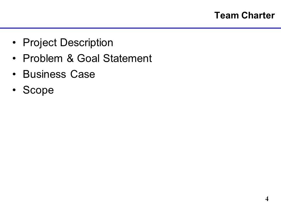 4 Team Charter Project Description Problem & Goal Statement Business Case Scope