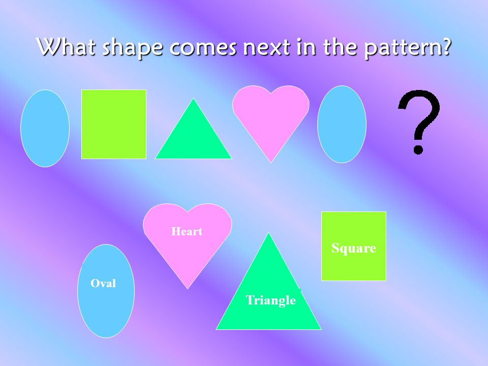 What shape comes next in the pattern? Oval Heart Triangle Square