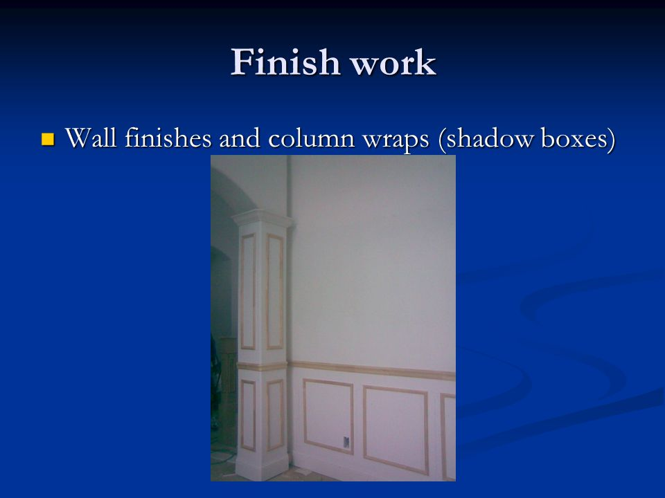 Finish work Wall finishes and column wraps (shadow boxes) Wall finishes and column wraps (shadow boxes)