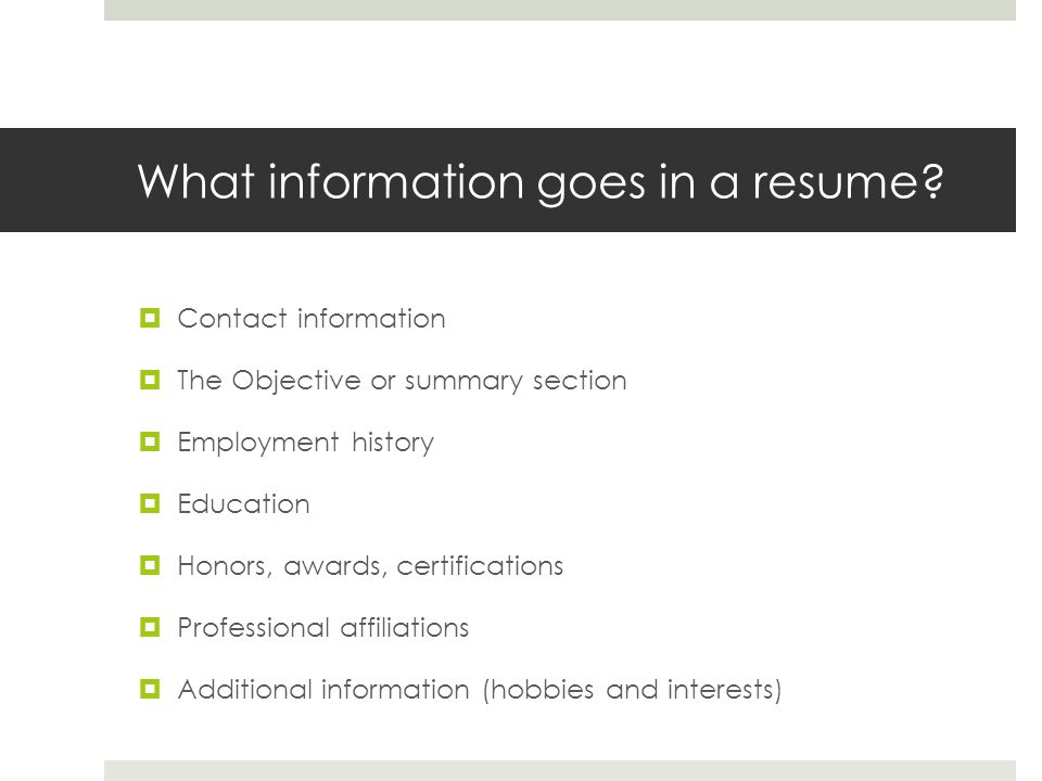 What information goes in a resume? Contact information The Objective or summary section Employment history Education Honors, awards, certifications Pr